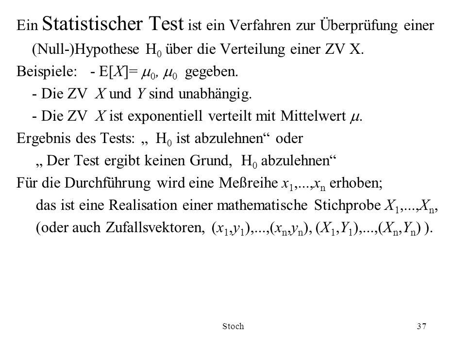 """Ein Statistischer Test ist ein Verfahren zur Überprüfung einer (Null-)Hypothese H0 über die Verteilung einer ZV X. Beispiele: - E[X]= 0, 0 gegeben. - Die ZV X und Y sind unabhängig. - Die ZV X ist exponentiell verteilt mit Mittelwert . Ergebnis des Tests: """" H0 ist abzulehnen oder """" Der Test ergibt keinen Grund, H0 abzulehnen Für die Durchführung wird eine Meßreihe x1,...,xn erhoben; das ist eine Realisation einer mathematische Stichprobe X1,...,Xn, (oder auch Zufallsvektoren, (x1,y1),...,(xn,yn), (X1,Y1),...,(Xn,Yn) )."""